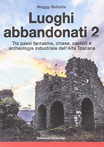 Luoghi abbandonati. Tra paesi fantasma, chiese, castelli e archeologia industriale dell'alta Toscana (Vol. 2)