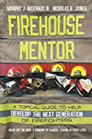 Firehouse Mentor: A Topical Guide to Help Develop the Next Generation of Firefighters