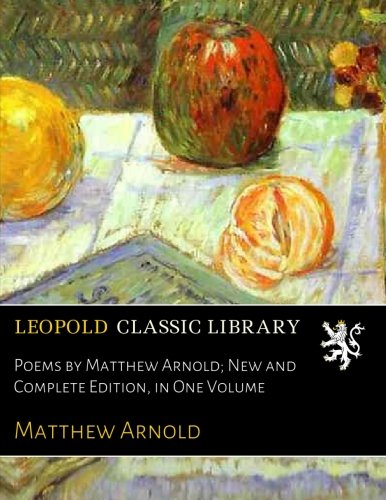 Poems by Matthew Arnold; New and Complete Edition, in One Volume