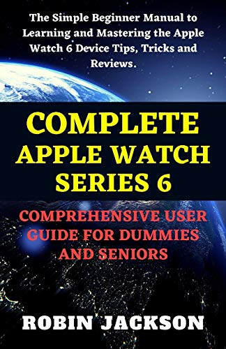 COMPLETE APPLE WATCH SERIES 6 COMPREHENSIVE USER GUIDE FOR DUMMIES AND SENIORS: The Simple Beginner Manual to Learning, and Mastering the Apple Watch 6 Device Tips, Tricks and Reviews.