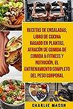 Recetas De Ensaladas & Libro De Cocina Basado En Plantas & Atracón De Comida De Comida & Fitness Y Nutrición & El Entrenamiento Completo Del Peso Corporal