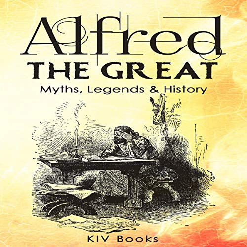 Alfred the Great - Myths, Legends & History audiobook cover art