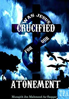 WAS JESUS CRUCIFIED FOR OUR ATONEMENT? by [Munqith ibn Mahmood As-Saqqar]
