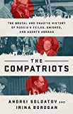 The Compatriots: The Brutal and Chaotic History of Russia's Exiles, Émigrés, and Agents Abroad: The Brutal and Chaotic History of Russia's Exiles, Emigres, and Agents Abroad - Andrei Soldatov