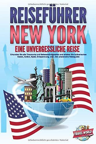 REISEFÜHRER NEW YORK - Eine unvergessliche Reise: Erkunden Sie alle Traumorte und Sehenswürdigkeiten und erleben Sie kulinarisches Essen, Action, Spaß, Entspannung, uvm. - Der praxisnahe Reiseguide