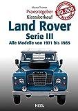 Praxisratgeber Klassikerkauf Land Rover: Alle Modelle von 1971 bis 1985 Serie III