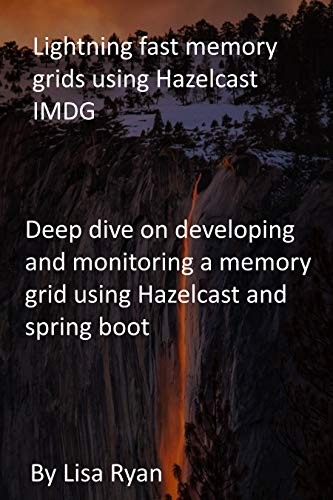 Lightning fast memory grids using Hazelcast IMDG: Deep dive on developing and monitoring a memory grid using Hazelcast and spring boot (English Edition)