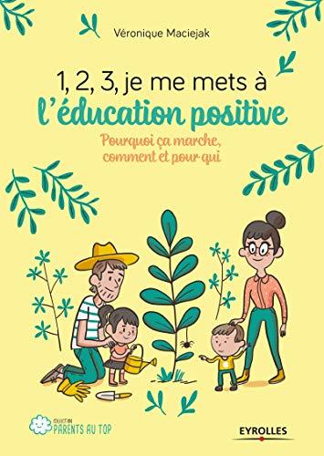 1,2,3, je me mets à l'éducation positive: Pourquoi ça marche, comment et pour qui