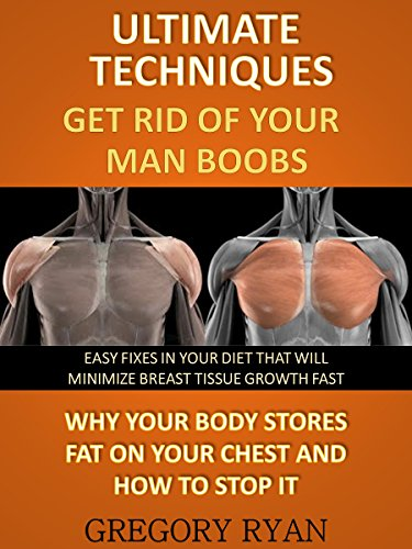 Ultimate Techniques - Get Rid Of Your Man Boobs: Why Your Body Stores Fat On Your Chest And How To Stop It (Male Chest, Man Boobs)