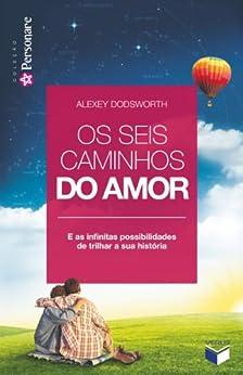 Os seis caminhos do amor: E as infinitas possibilidades de trilhar a sua história por [Alexey Dodsworth]