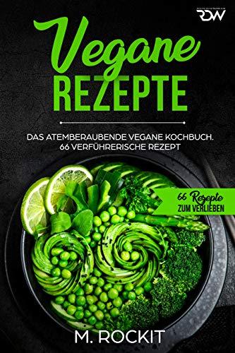 Vegane Rezepte, Das Atemberaubende Vegane Kochbuch.: 66 verführerische Rezept. (66 Rezepte zum Verlieben 33)