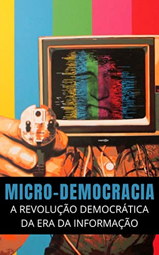 Micro-Democracia: A Revolução Democrática na Era da Informação