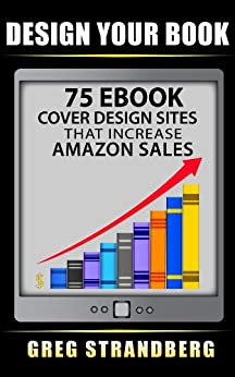Design Your Book: 75 eBook Cover Design Sites That Increase Amazon Sales by [Greg Strandberg]