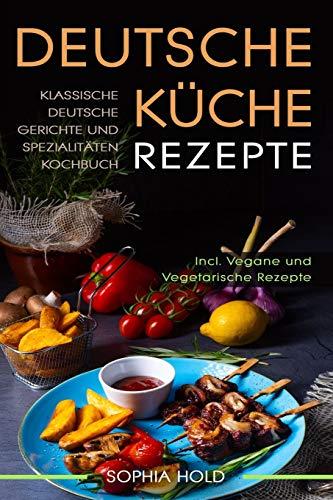 Deutsche Küche Rezepte: Klassische Deutsche Gerichte und Spezialitäten Kochbuch - Incl. Vegetarische und Vegane Rezepte: Deutsches Kochen neu entdecken!