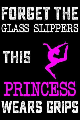 Forget Glass Slippers, This Princess Wears Grips: Gymnastics Soft Cover Cute Lined Journal Notebook Practice Writing Diary - 120 Pages 6 x 9 Gift For Gymnasts