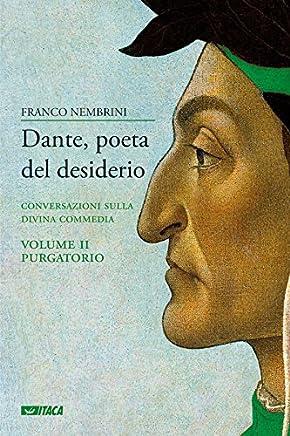 Dante, poeta del desiderio – Volume II: Conversazioni sulla Divina Commedia. Volume II Purgatorio (Saggi)