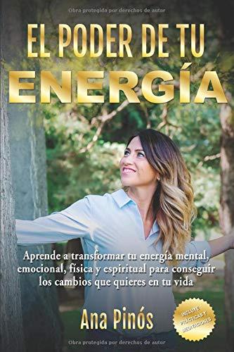 EL PODER DE TU ENERGÍA: Aprende a transformar tu energía mental, emocional, física y espiritual para conseguir los cambios que quieres en tu vida