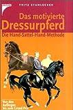 Das motivierte Dressurpferd: Die Hand-Sattel-Hand-Methode - Fritz Stahlecker
