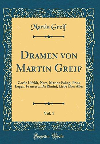 Dramen von Martin Greif, Vol. 1: Corfiz Ulfeldt, Nero, Marino Falieri, Prinz Eugen, Francesca Da Rimini, Liebe Über Alles (Classic Reprint)