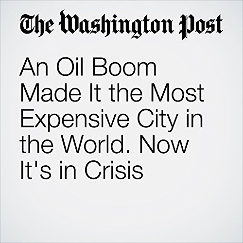 An Oil Boom Made It the Most Expensive City in the World. Now It's in Crisis audiobook cover art