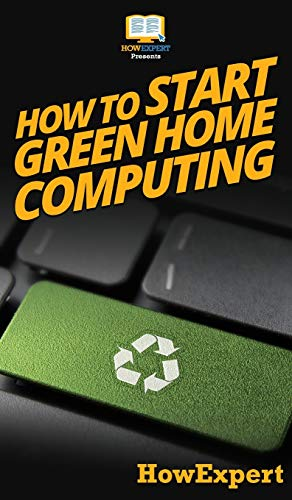How To Start Green Home Computing: Your Step By Step Guide To Green Home Computing