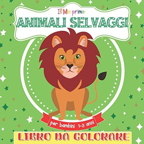 Il Mio Primo Libro Da Colorare Animali Selvaggi Per Bambini 1-3: Libro da colorare per ragazze e ragazzi dai 2 ai 5 anni. Un grande regalo per bambini ... e studenti. Grandi, bellissime illustrazioni