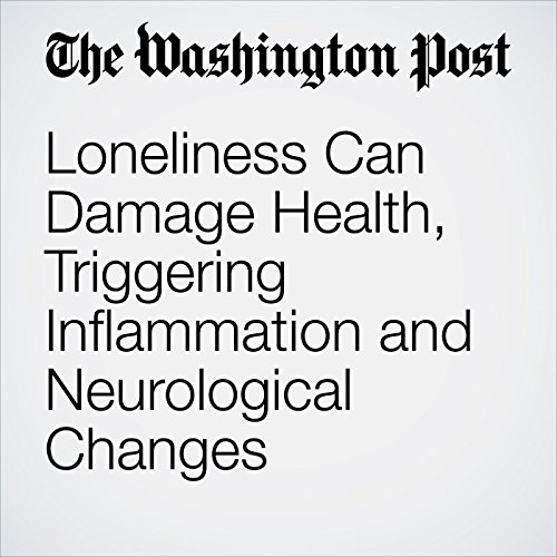 Loneliness Can Damage Health, Triggering Inflammation and Neurological Changes audiobook cover art