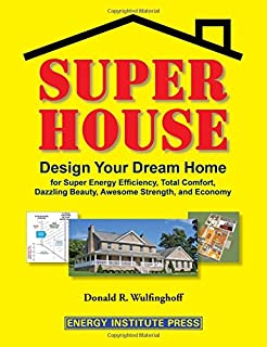 Super House: Design Your Dream Home for Super Energy Efficiency, Total Comfort, Dazzling Beauty, Awesome Strength, and Economy