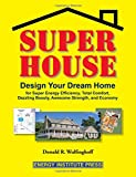 Super House: Design Your Dream Home for Super Energy Efficiency, Total Comfort, Dazzling Beauty, Awesome...