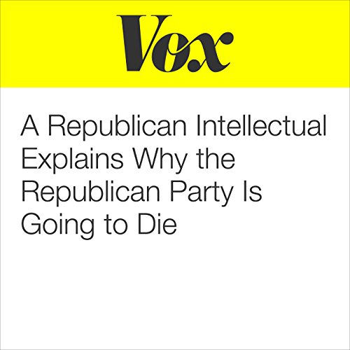 A Republican Intellectual Explains Why the Republican Party Is Going to Die audiobook cover art