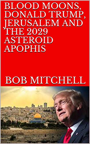 BLOOD MOONS, DONALD TRUMP, JERUSALEM AND THE 2029 ASTEROID APOPHIS by [Bob Mitchell]