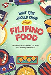 What Kids should know about Filipino Food by Felice Prudente Sta. Maria, illustrated by Mika Bacani