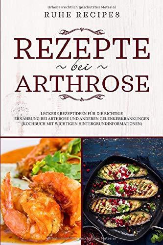 Rezepte bei Arthrose: Leckere Rezeptideen für die richtige Ernährung bei Arthrose und anderen Gelenkerkrankungen (Kochbuch mit wichtigen Hintergrundinformationen)
