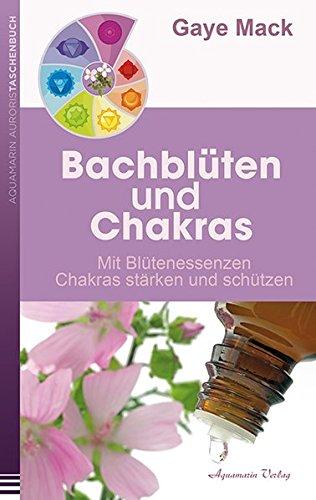 Mack, Gaye<br />Bachblüten und Chakras: Mit Blütenessenzen Chakras stärken und schützen