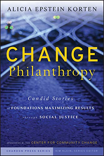Change Philanthropy: Candid Stories of Foundations Maximizing Results through Social Justice (Kim Klein's...