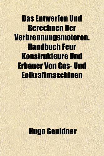Das Entwerfen Und Berechnen Der Verbrennungsmotoren. Handbuch Fur Konstrukteure Und Erbauer Von Gas- Und Olkraftmaschinen