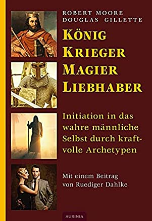 König Krieger agier Liebhaber Initiation in das wahre ännliche Selbst durch kraftvolle ArchetypenRobert Moore,Douglas Gillette