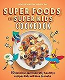 Super Foods for Super Kids Cookbook: 50 Delicious (and Secretly Healthy) Recipes Kids