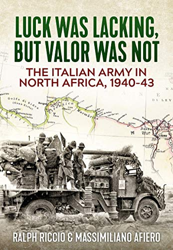 The Italian Army in North Africa, 1940-43: Luck Was Lacking, But Valor Was Not