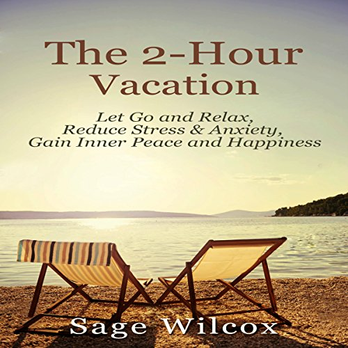 The 2-Hour Vacation     Let Go and Relax, Reduce Stress & Anxiety, Gain Inner Peace, and Happiness              By:                                                                                                                                 Sage Wilcox                               Narrated by:                                                                                                                                 Lisa Swaim                      Length: 2 hrs and 11 mins     1 rating     Overall 4.0