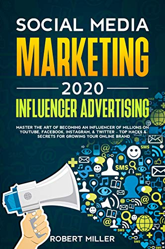 Social Media Marketing 2020: Influencer Advertising: Master the Art of Becoming an Influencer of Millions on YouTube, Facebook, Instagram, & Twitter – Top Hacks & Secrets for Growing a Business Brand