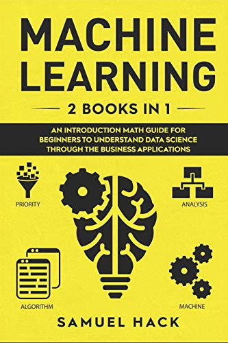 Machine Learning: 2 Books in 1: An Introduction Math Guide for Beginners to Understand Data Science Through the Business Applications