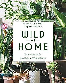 Wild at Home: Eine Anleitung für glückliche Zimmerpflanzen (German Edition) by [Lauren Camilleri, Sophia Kaplan, Gerrit ten Bloemendahl]