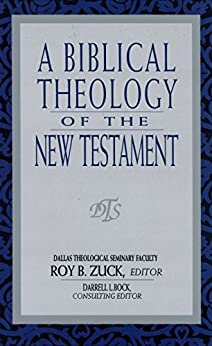 A Biblical Theology of the New Testament by [Roy B. Zuck, David Lowery, Darrell Bock, W Hall Harris, Mark Bailey, Buist Fanning III]