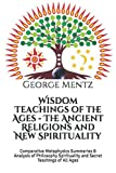 Wisdom Teachings of the Ages - The Ancient Religions and New Spirituality: Comparative Metaphysics Summaries & Analysis of Philosophy Spirituality and Secret Teachings of All Ages