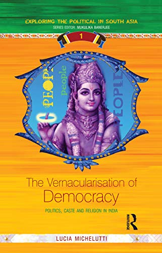 The Vernacularisation of Democracy: Politics, Caste and Religion in India (English Edition)