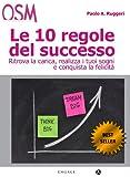 Le 10 Regole del Successo: Vivi da protagonista, rivoluziona le tue idee e i tuoi rapporti con...