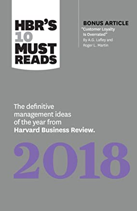 HBRs 10 Must Reads 2018: The Definitive Management Ideas of the Year from Harvard Business Review With Bonus Article Customer Loyalty Is Overrated
