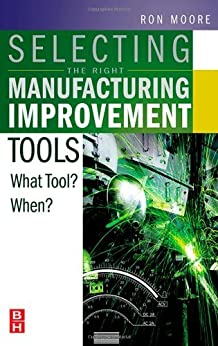 Selecting the Right Manufacturing Improvement Tools: What Tool? When? by [Ron Moore]