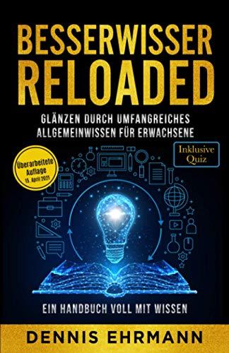 Besserwisser Reloaded - Glänzen durch umfangreiches Allgemeinwissen für Erwachsene - Ein Handbuch voll mit Wissen (Inklusive Quiz)